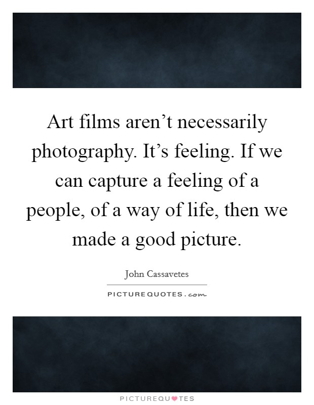 Art films aren't necessarily photography. It's feeling. If we can capture a feeling of a people, of a way of life, then we made a good picture. Picture Quote #1