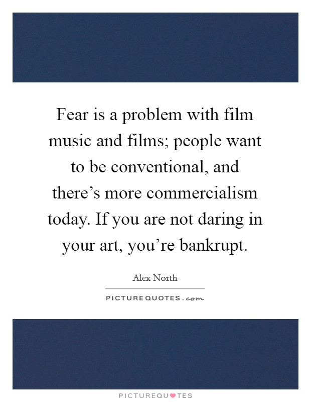 Fear is a problem with film music and films; people want to be conventional, and there's more commercialism today. If you are not daring in your art, you're bankrupt. Picture Quote #1