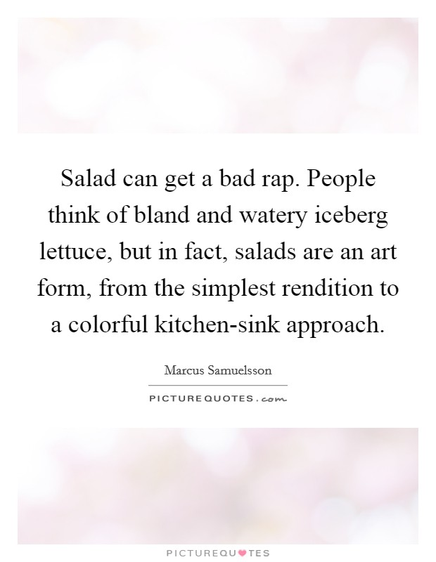 Salad can get a bad rap. People think of bland and watery iceberg lettuce, but in fact, salads are an art form, from the simplest rendition to a colorful kitchen-sink approach Picture Quote #1