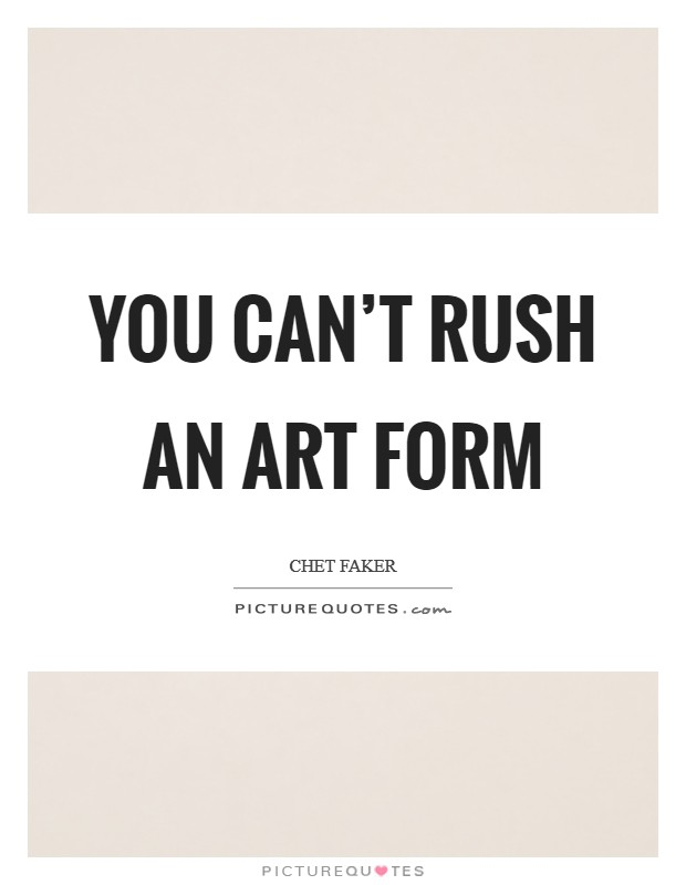 You can't rush an art form Picture Quote #1