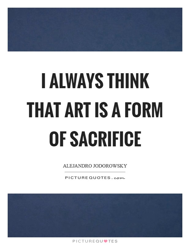 I always think that art is a form of sacrifice Picture Quote #1