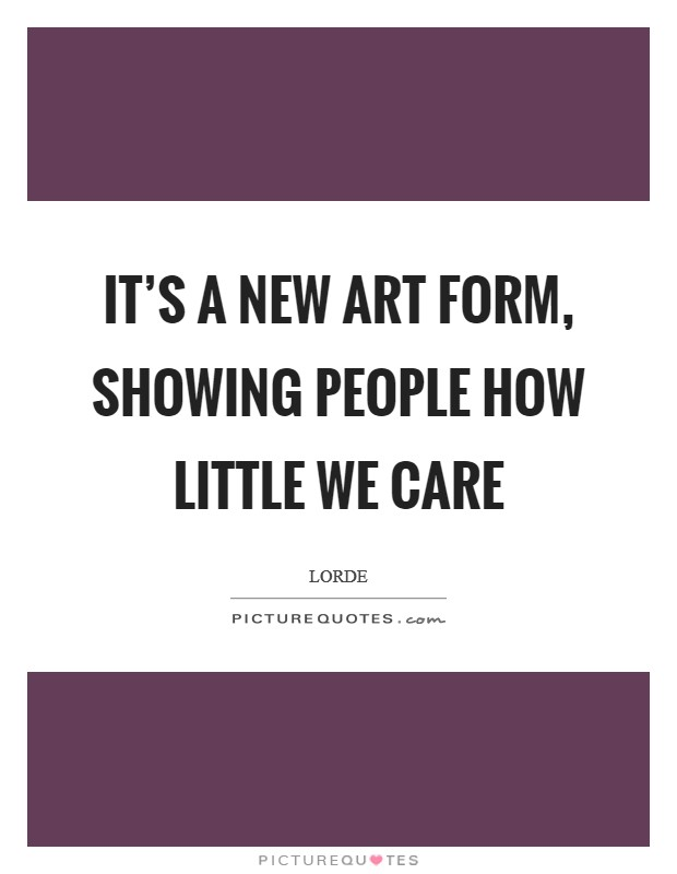 It's a new art form, showing people how little we care Picture Quote #1