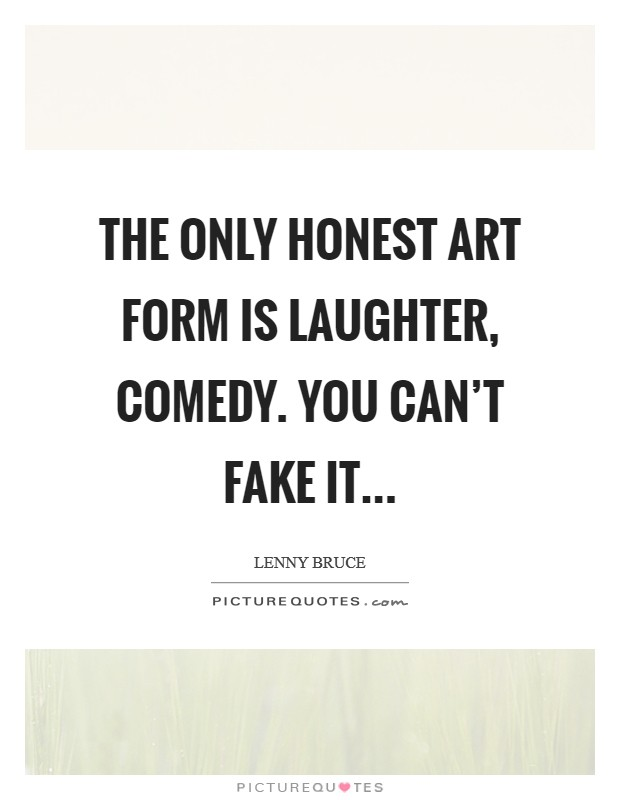 The only honest art form is laughter, comedy. You can't fake it Picture Quote #1