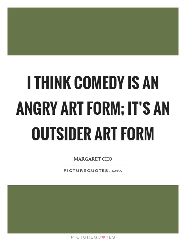 I think comedy is an angry art form; it's an outsider art form Picture Quote #1