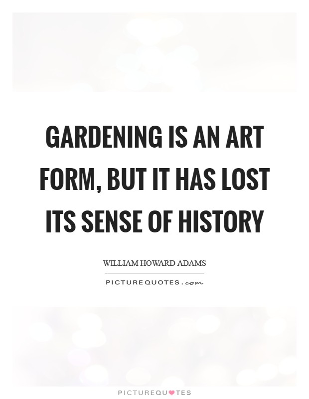 Gardening is an art form, but it has lost its sense of history Picture Quote #1