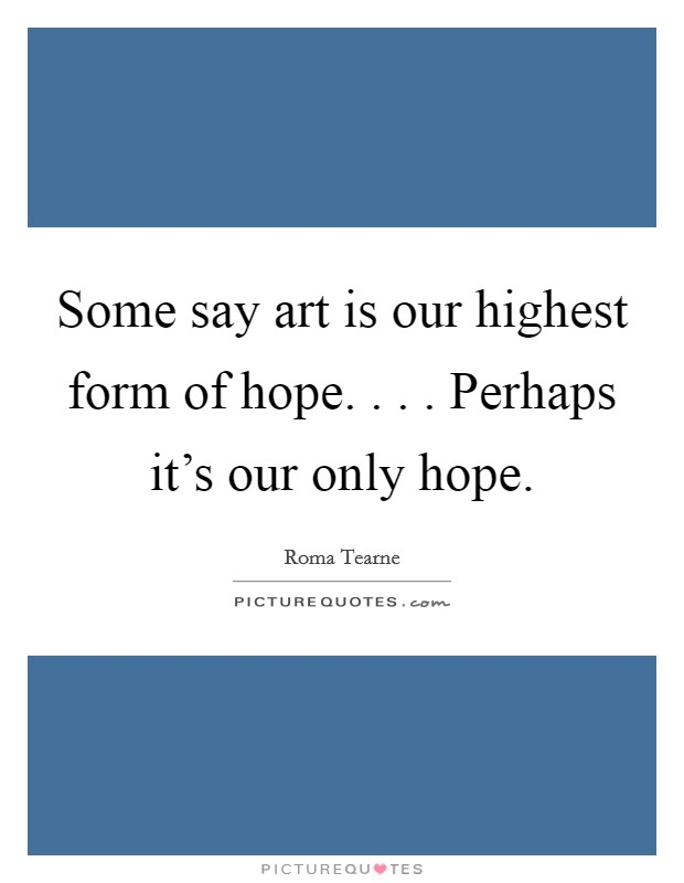 Some say art is our highest form of hope. . . . Perhaps it's our only hope Picture Quote #1