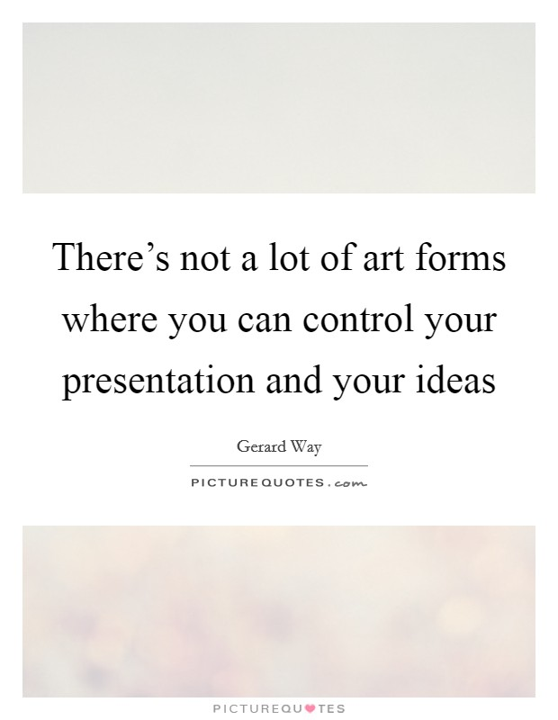 There's not a lot of art forms where you can control your presentation and your ideas Picture Quote #1
