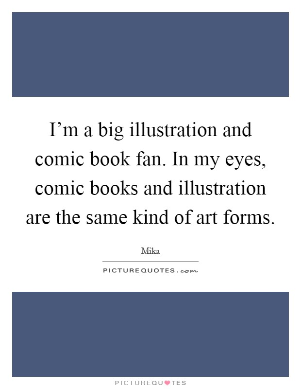 I'm a big illustration and comic book fan. In my eyes, comic books and illustration are the same kind of art forms Picture Quote #1