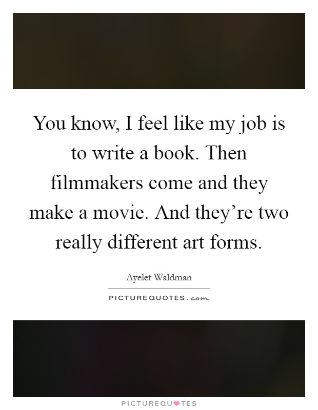 You know, I feel like my job is to write a book. Then filmmakers come and they make a movie. And they're two really different art forms Picture Quote #1