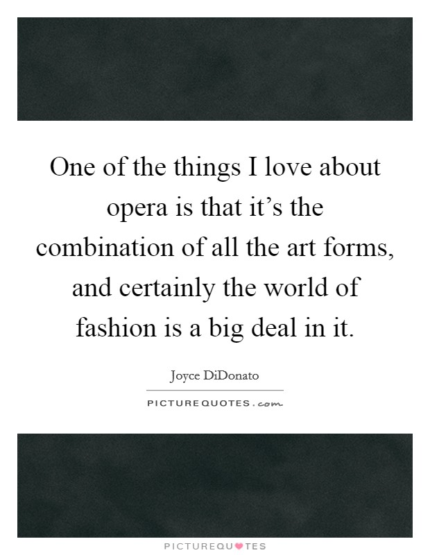 One of the things I love about opera is that it's the combination of all the art forms, and certainly the world of fashion is a big deal in it Picture Quote #1