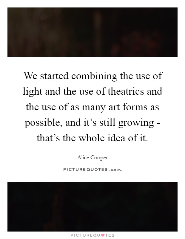 We started combining the use of light and the use of theatrics and the use of as many art forms as possible, and it's still growing - that's the whole idea of it Picture Quote #1