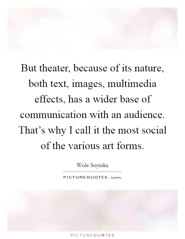But theater, because of its nature, both text, images, multimedia effects, has a wider base of communication with an audience. That's why I call it the most social of the various art forms Picture Quote #1