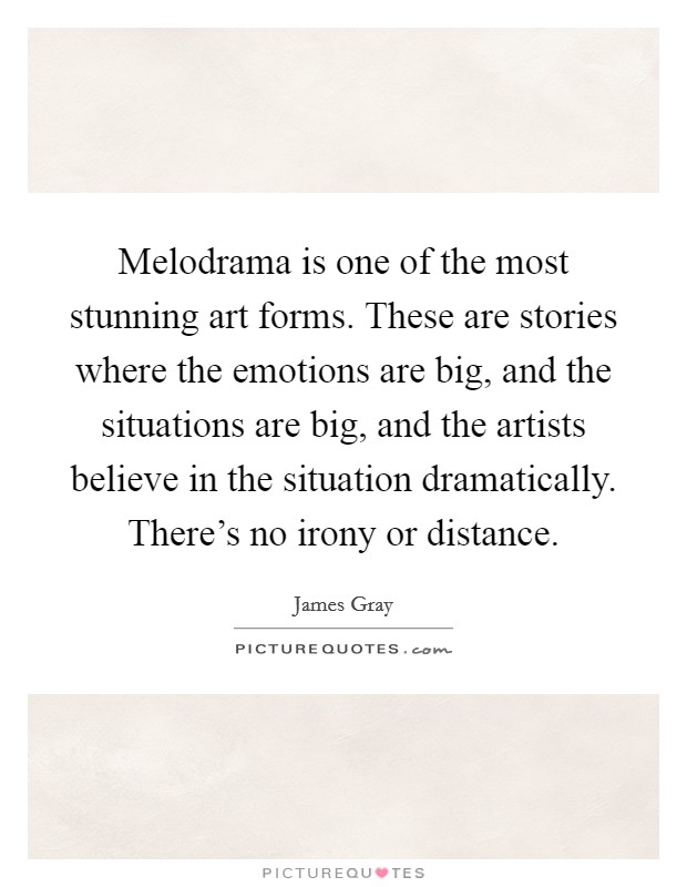 Melodrama is one of the most stunning art forms. These are stories where the emotions are big, and the situations are big, and the artists believe in the situation dramatically. There's no irony or distance Picture Quote #1