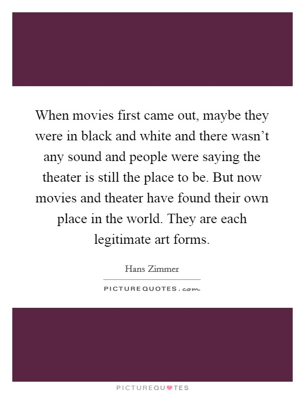 When movies first came out, maybe they were in black and white and there wasn't any sound and people were saying the theater is still the place to be. But now movies and theater have found their own place in the world. They are each legitimate art forms Picture Quote #1