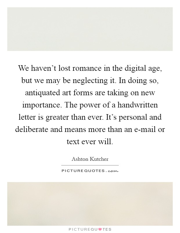 We haven't lost romance in the digital age, but we may be neglecting it. In doing so, antiquated art forms are taking on new importance. The power of a handwritten letter is greater than ever. It's personal and deliberate and means more than an e-mail or text ever will Picture Quote #1