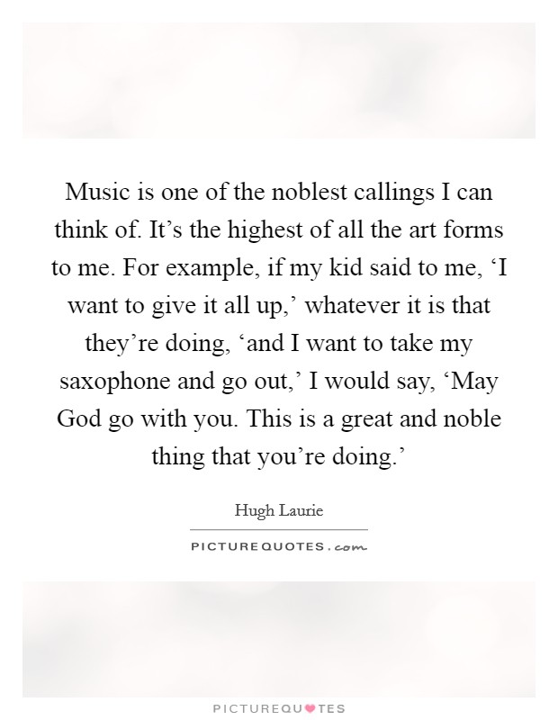 Music is one of the noblest callings I can think of. It's the highest of all the art forms to me. For example, if my kid said to me, 'I want to give it all up,' whatever it is that they're doing, 'and I want to take my saxophone and go out,' I would say, 'May God go with you. This is a great and noble thing that you're doing.' Picture Quote #1