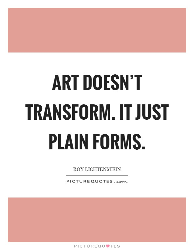 Art doesn't transform. It just plain forms Picture Quote #1