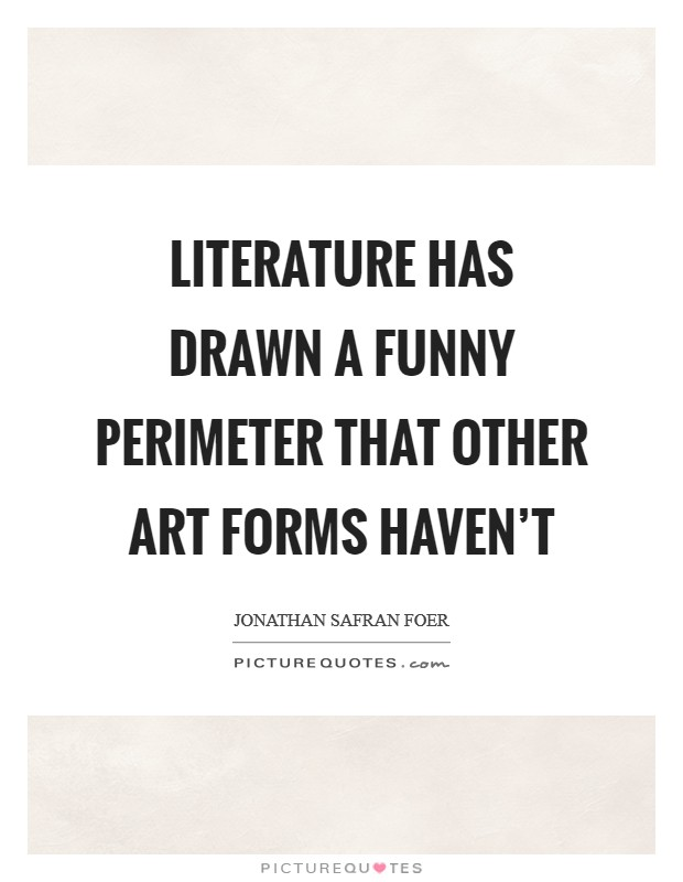 Literature has drawn a funny perimeter that other art forms haven't Picture Quote #1