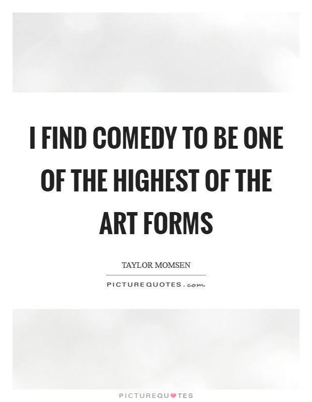I find comedy to be one of the highest of the art forms Picture Quote #1