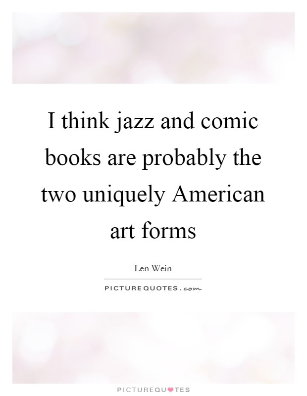 I think jazz and comic books are probably the two uniquely American art forms Picture Quote #1