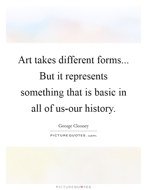 Art takes different forms... But it represents something that is basic in all of us-our history Picture Quote #1