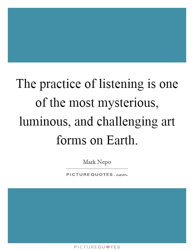 The practice of listening is one of the most mysterious, luminous, and challenging art forms on Earth Picture Quote #1