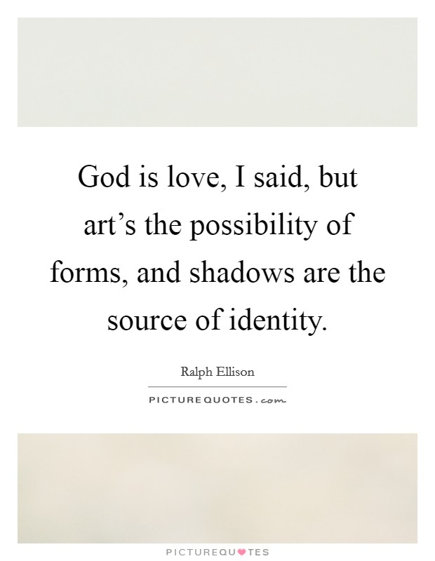 God is love, I said, but art's the possibility of forms, and shadows are the source of identity Picture Quote #1