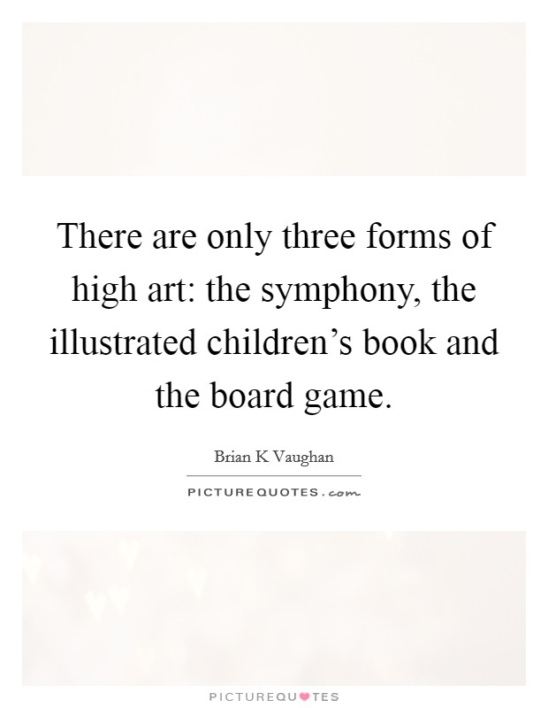 There are only three forms of high art: the symphony, the illustrated children's book and the board game Picture Quote #1