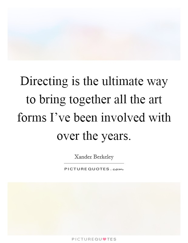 Directing is the ultimate way to bring together all the art forms I've been involved with over the years Picture Quote #1