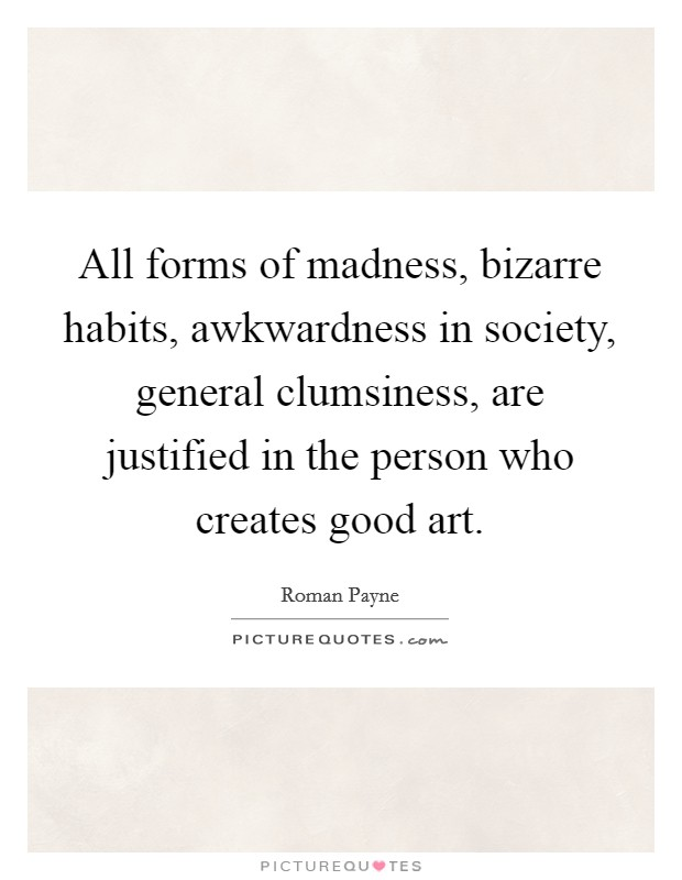 All forms of madness, bizarre habits, awkwardness in society, general clumsiness, are justified in the person who creates good art Picture Quote #1