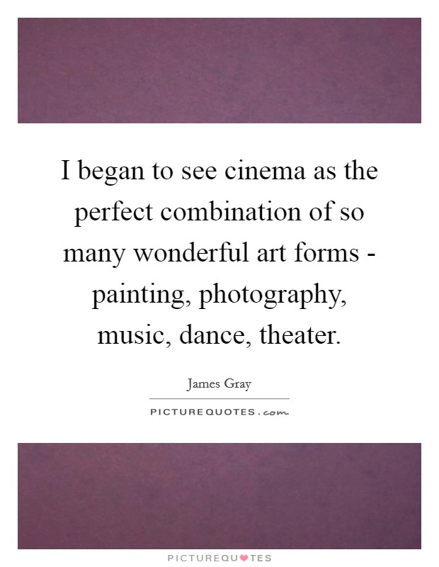 I began to see cinema as the perfect combination of so many wonderful art forms - painting, photography, music, dance, theater Picture Quote #1
