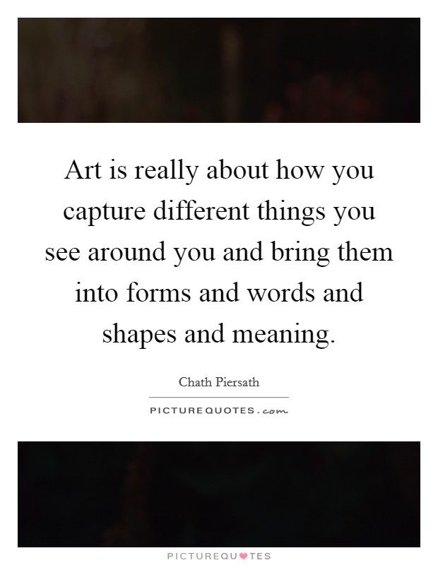 Art is really about how you capture different things you see around you and bring them into forms and words and shapes and meaning Picture Quote #1