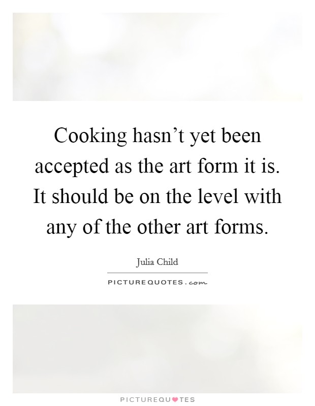 Cooking hasn't yet been accepted as the art form it is. It should be on the level with any of the other art forms Picture Quote #1