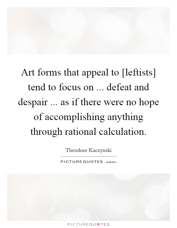Art forms that appeal to [leftists] tend to focus on ... defeat and despair ... as if there were no hope of accomplishing anything through rational calculation. Picture Quote #1