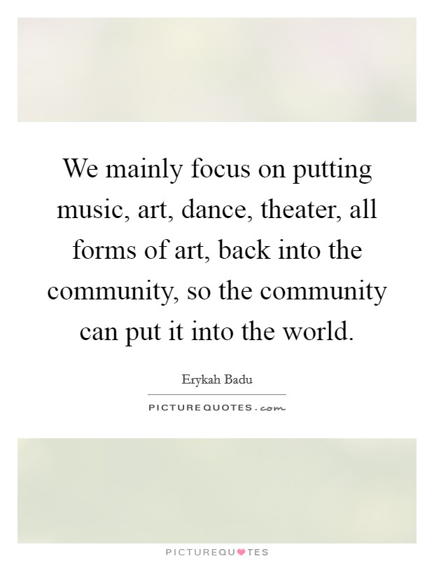 We mainly focus on putting music, art, dance, theater, all forms of art, back into the community, so the community can put it into the world Picture Quote #1