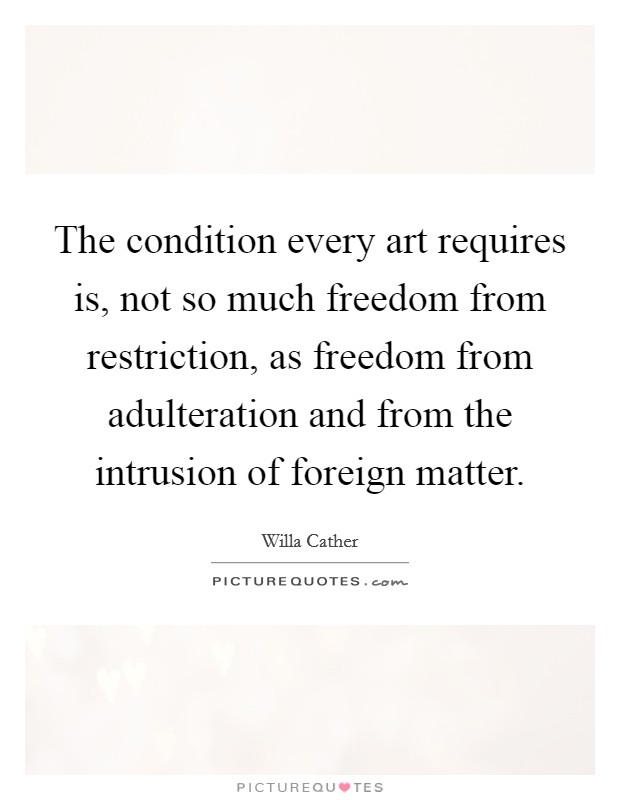 The condition every art requires is, not so much freedom from restriction, as freedom from adulteration and from the intrusion of foreign matter Picture Quote #1
