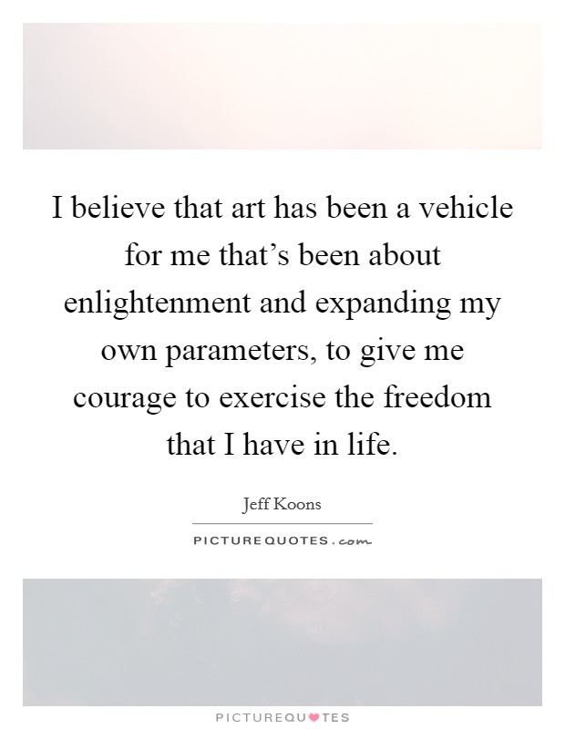 I believe that art has been a vehicle for me that's been about enlightenment and expanding my own parameters, to give me courage to exercise the freedom that I have in life Picture Quote #1