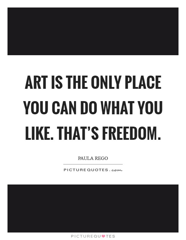 Art is the only place you can do what you like. That's freedom Picture Quote #1