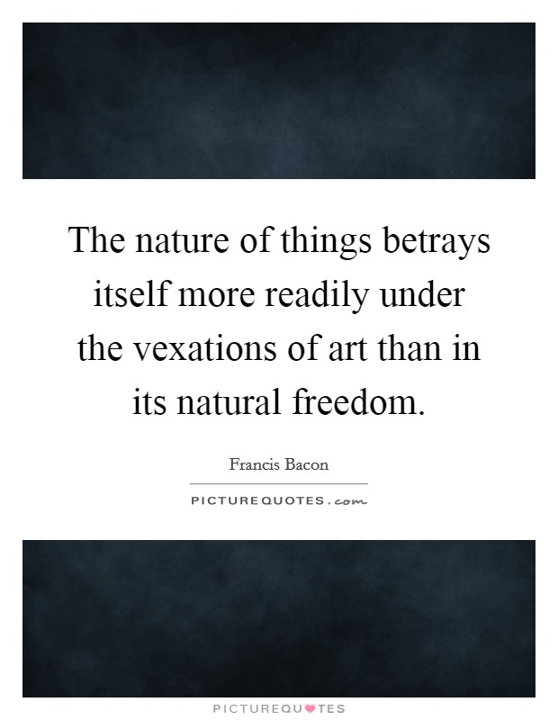 The nature of things betrays itself more readily under the vexations of art than in its natural freedom Picture Quote #1