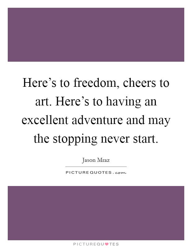Here's to freedom, cheers to art. Here's to having an excellent adventure and may the stopping never start Picture Quote #1