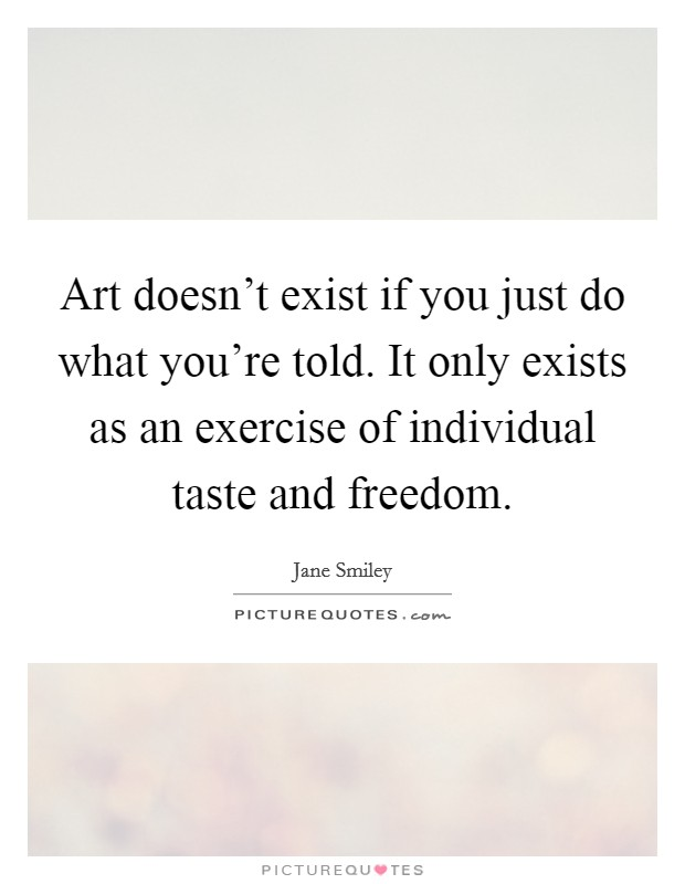 Art doesn't exist if you just do what you're told. It only exists as an exercise of individual taste and freedom Picture Quote #1