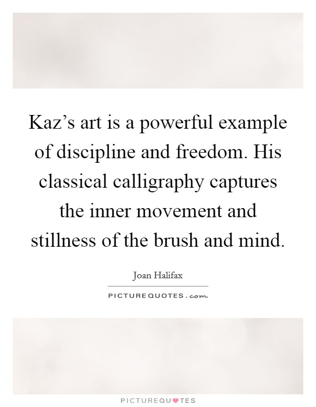Kaz's art is a powerful example of discipline and freedom. His classical calligraphy captures the inner movement and stillness of the brush and mind Picture Quote #1