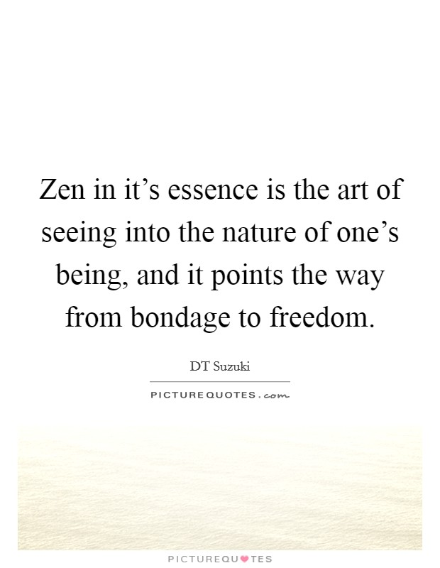 Zen in it's essence is the art of seeing into the nature of one's being, and it points the way from bondage to freedom Picture Quote #1