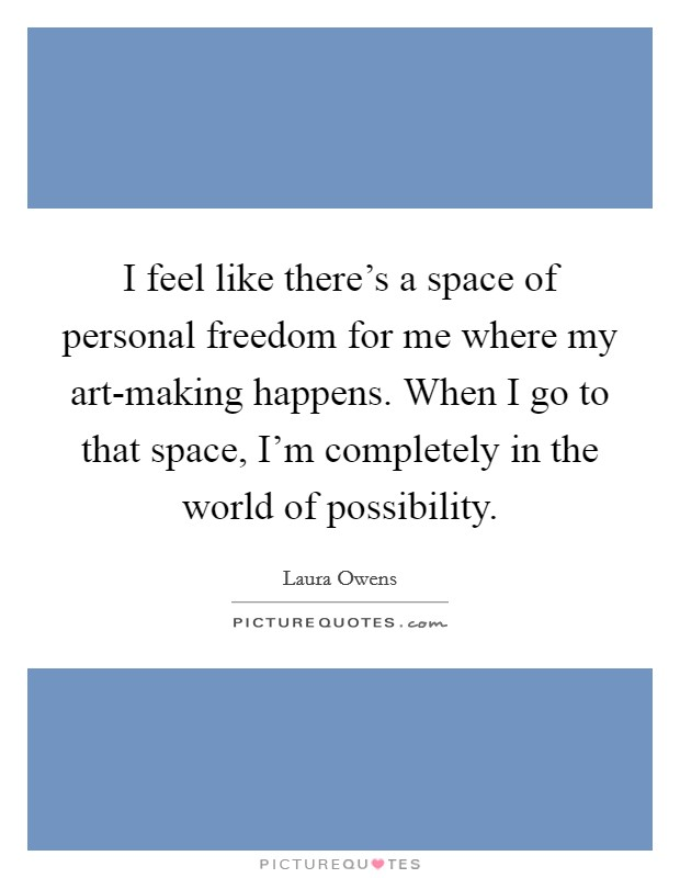 I feel like there's a space of personal freedom for me where my art-making happens. When I go to that space, I'm completely in the world of possibility Picture Quote #1