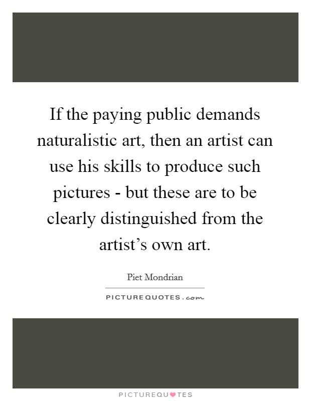 If the paying public demands naturalistic art, then an artist can use his skills to produce such pictures - but these are to be clearly distinguished from the artist's own art Picture Quote #1