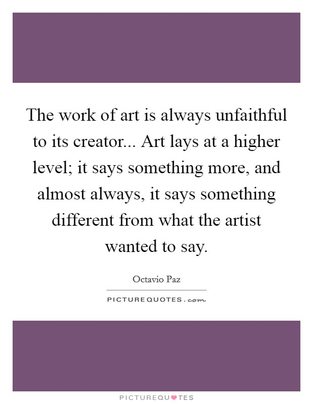 The work of art is always unfaithful to its creator... Art lays at a higher level; it says something more, and almost always, it says something different from what the artist wanted to say Picture Quote #1
