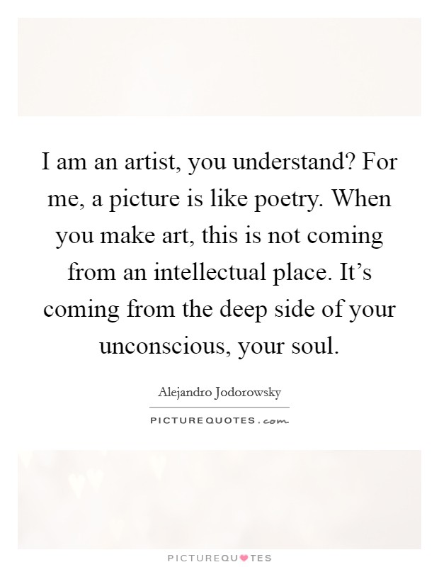 I am an artist, you understand? For me, a picture is like poetry. When you make art, this is not coming from an intellectual place. It's coming from the deep side of your unconscious, your soul Picture Quote #1