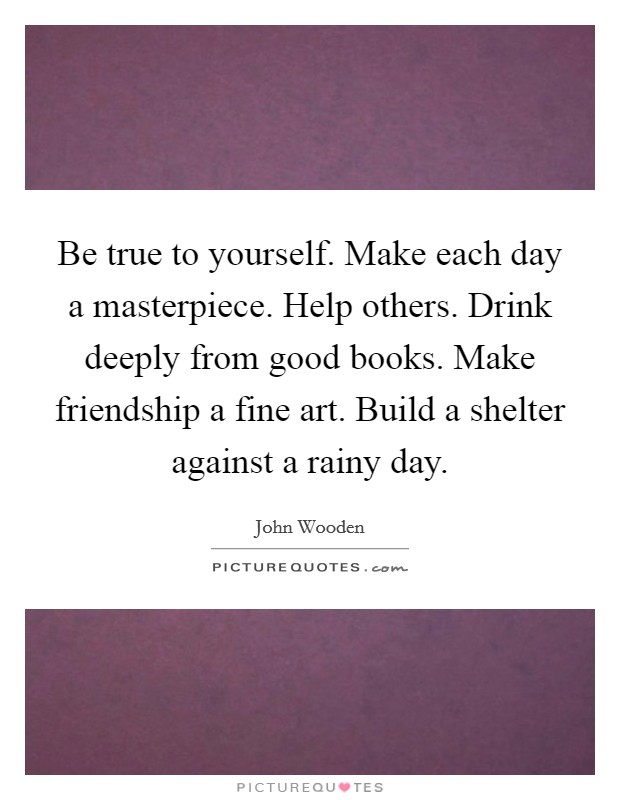 Be true to yourself. Make each day a masterpiece. Help others. Drink deeply from good books. Make friendship a fine art. Build a shelter against a rainy day Picture Quote #1