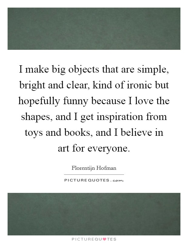 I make big objects that are simple, bright and clear, kind of ironic but hopefully funny because I love the shapes, and I get inspiration from toys and books, and I believe in art for everyone Picture Quote #1