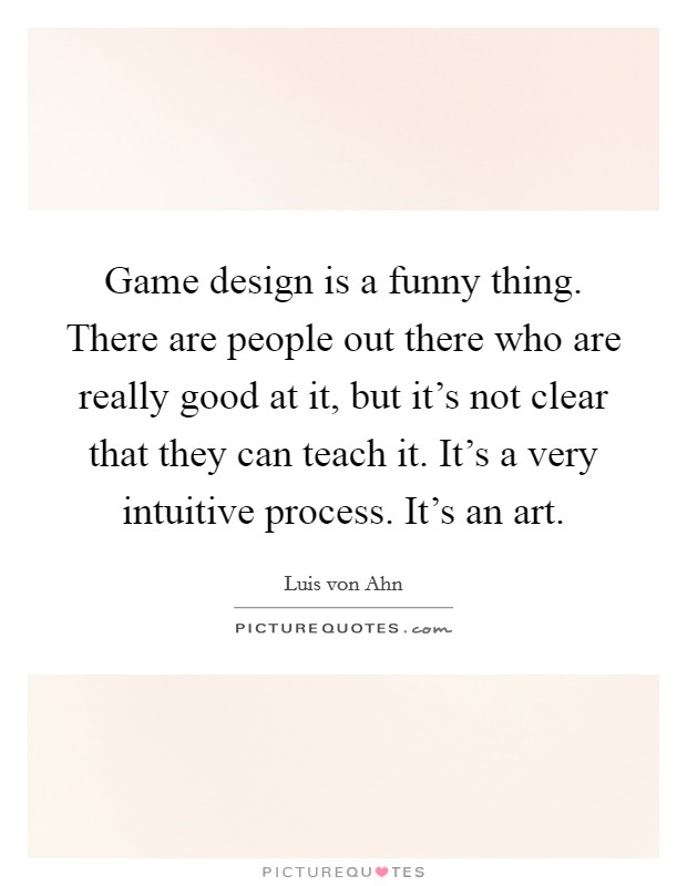 Game design is a funny thing. There are people out there who are really good at it, but it's not clear that they can teach it. It's a very intuitive process. It's an art Picture Quote #1